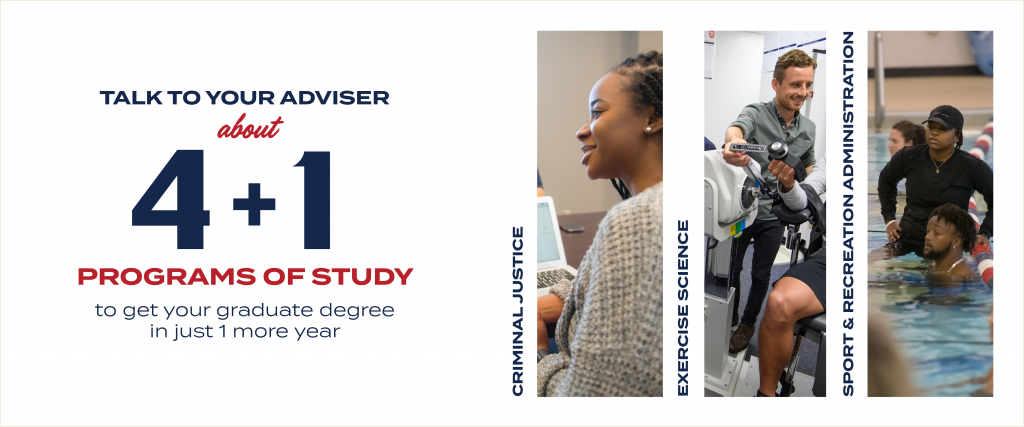 Talk to your adviser about 4+1 programs of study to get your graduate degree in just 1 more year of study. Programs in criminal justice, exercise sciences, and sport and recreation administration.